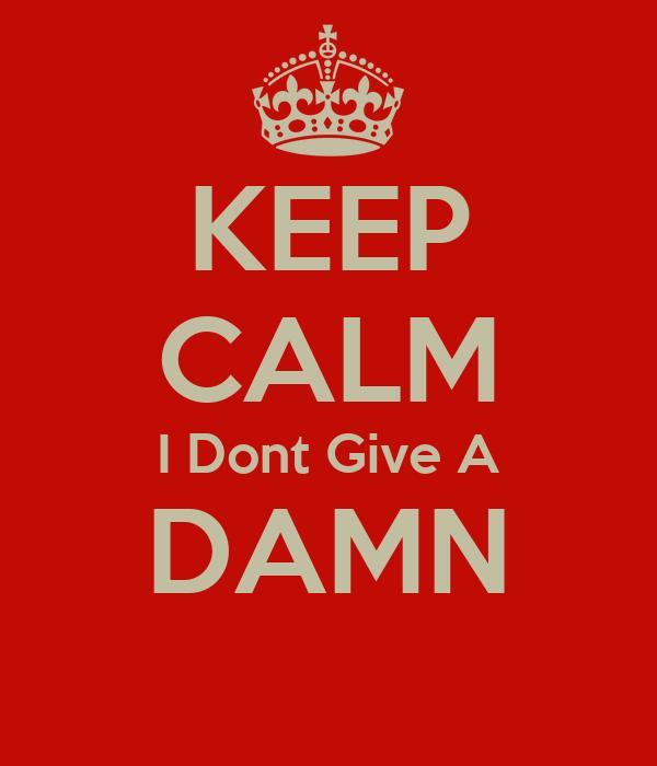 KEEP CALM I Dont Give A DAMN