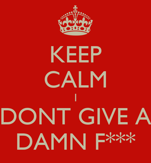 KEEP CALM I DONT GIVE A DAMN F***