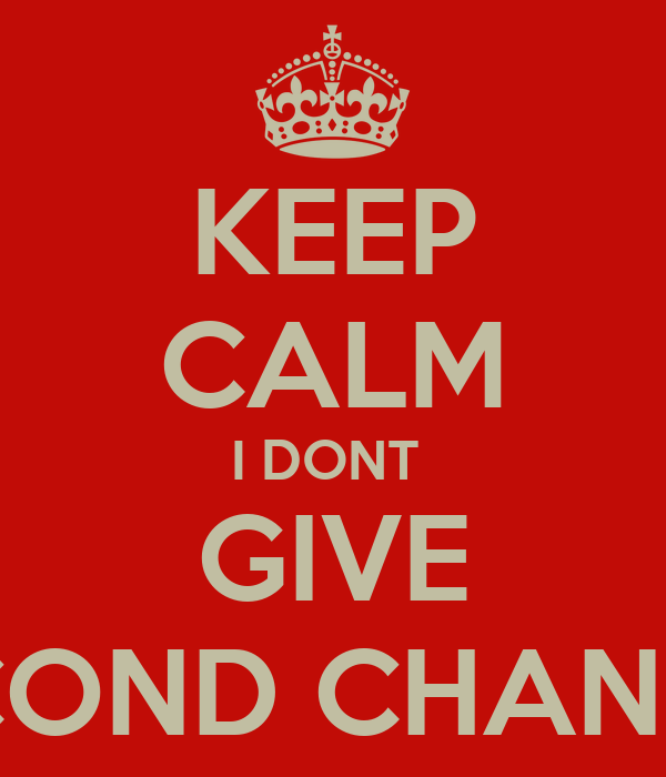 KEEP CALM I DONT  GIVE SECOND CHANCES