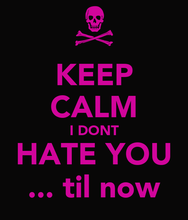 KEEP CALM I DONT HATE YOU ... til now