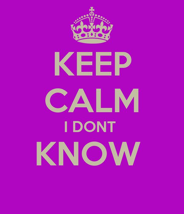KEEP CALM I DONT  KNOW