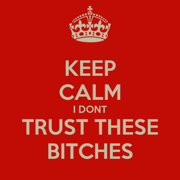 KEEP CALM I DONT TRUST THESE BITCHES
