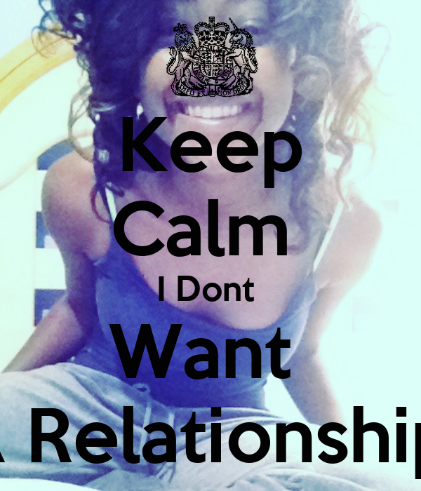 Keep Calm  I Dont  Want  A Relationship