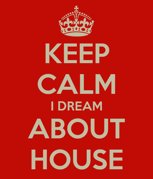 KEEP CALM I DREAM ABOUT HOUSE