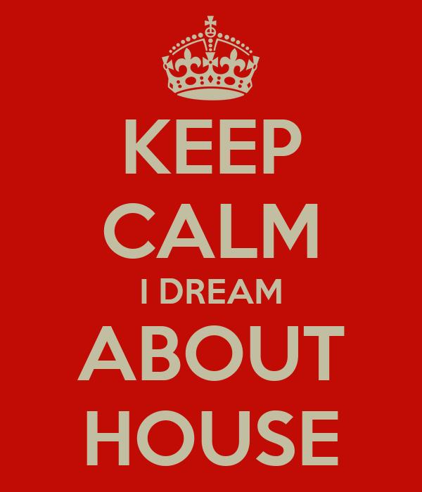 KEEP CALM I DREAM ABOUT HOUSE
