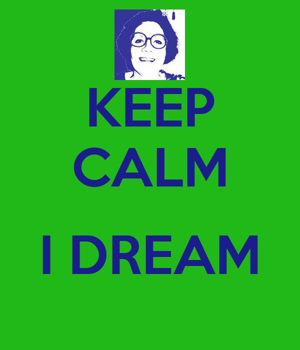 KEEP CALM  I DREAM