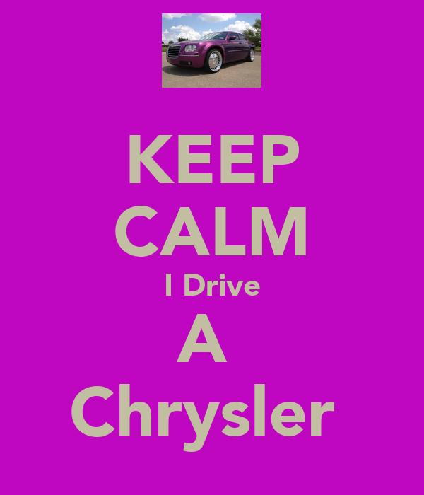 KEEP CALM I Drive A  Chrysler
