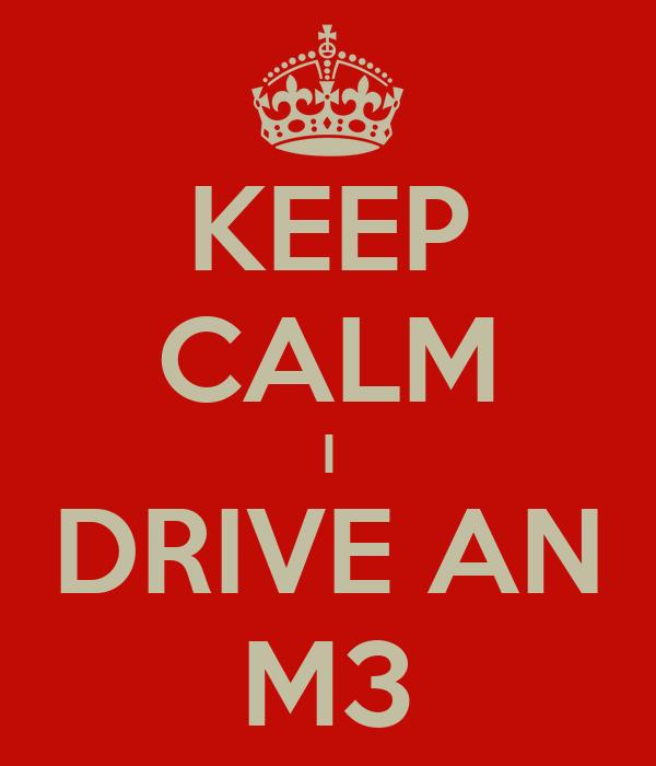 KEEP CALM I DRIVE AN M3