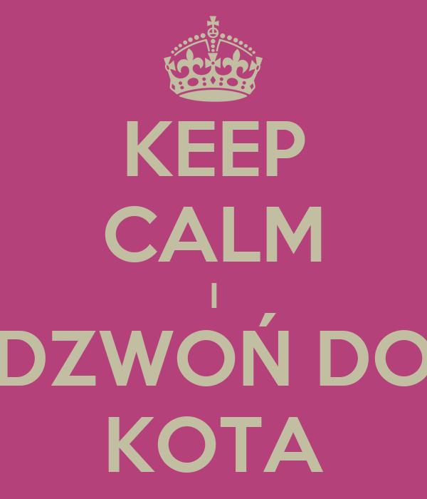 KEEP CALM I DZWOŃ DO KOTA