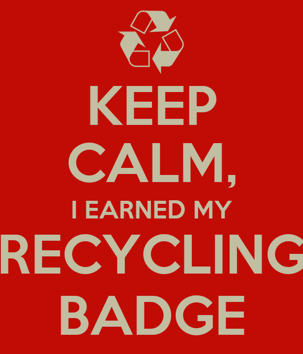 KEEP CALM, I EARNED MY RECYCLING BADGE
