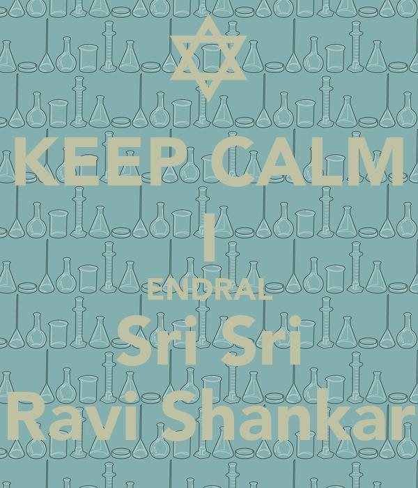 KEEP CALM I ENDRAL Sri Sri Ravi Shankar