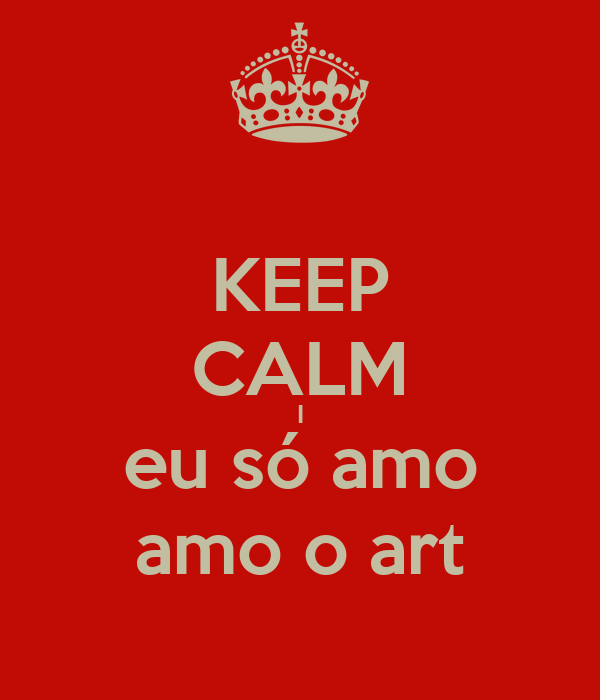 KEEP CALM I eu só amo amo o art
