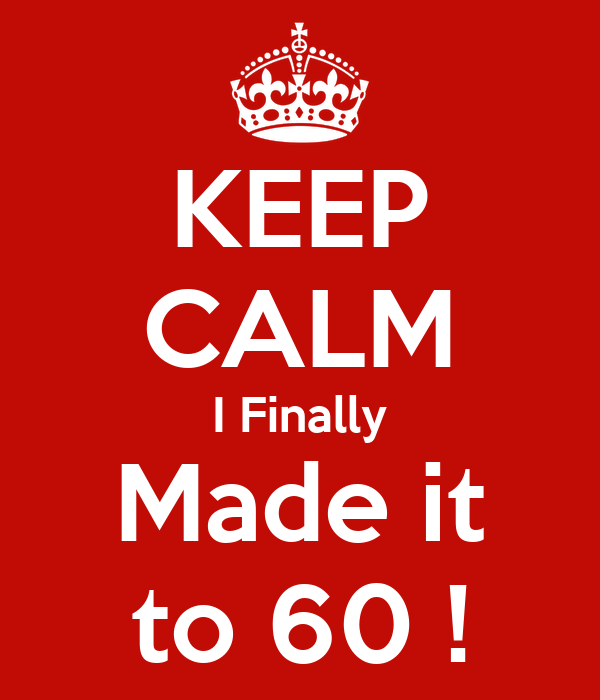 KEEP CALM I Finally Made it to 60 !