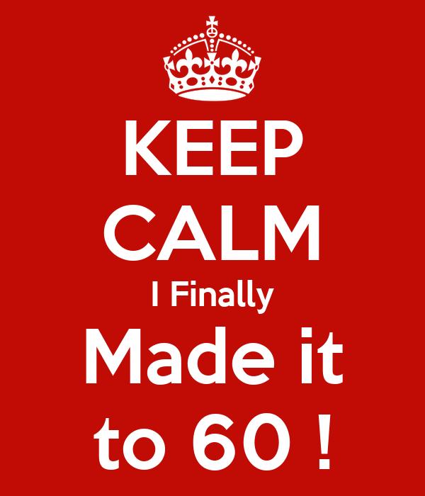 KEEP CALM I Finally Made it to 60 !
