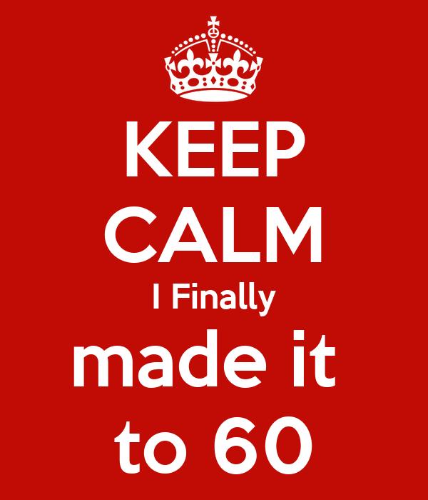 KEEP CALM I Finally made it  to 60