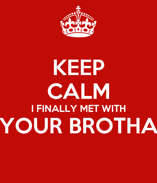 KEEP CALM I FINALLY MET WITH YOUR BROTHA