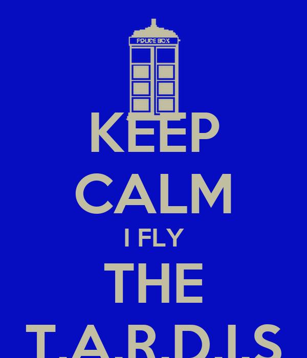 KEEP CALM I FLY THE T.A.R.D.I.S