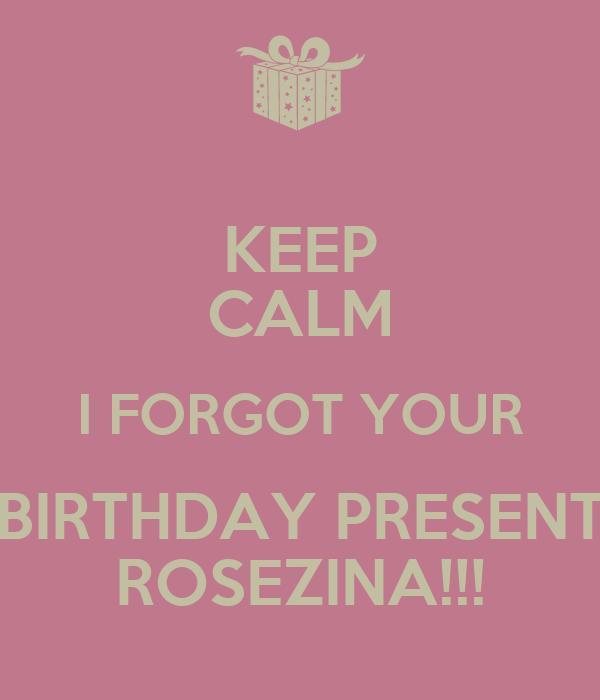 KEEP CALM I FORGOT YOUR BIRTHDAY PRESENT ROSEZINA!!!