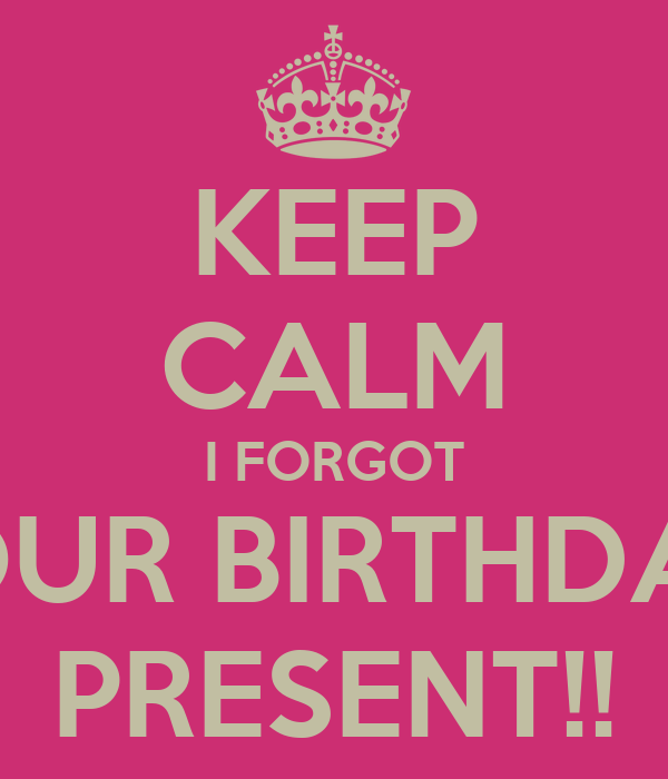 KEEP CALM I FORGOT YOUR BIRTHDAY  PRESENT!!