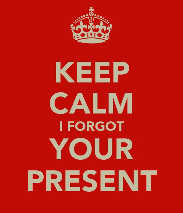 KEEP CALM I FORGOT YOUR PRESENT