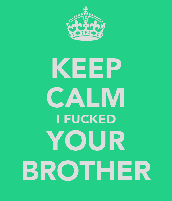 KEEP CALM I FUCKED YOUR BROTHER