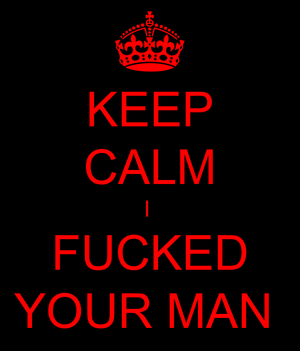 KEEP CALM I  FUCKED YOUR MAN