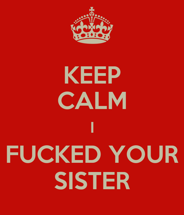 KEEP CALM I FUCKED YOUR SISTER