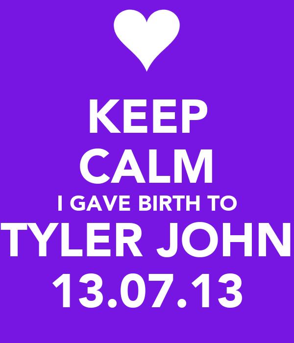 KEEP CALM I GAVE BIRTH TO TYLER JOHN 13.07.13