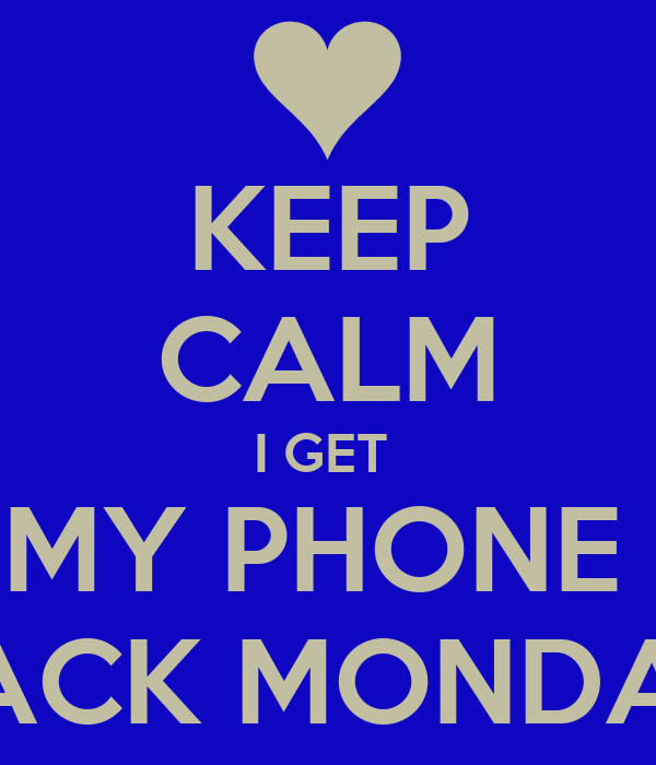 KEEP CALM I GET  MY PHONE  BACK MONDAY