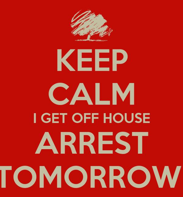 KEEP CALM I GET OFF HOUSE ARREST TOMORROW!