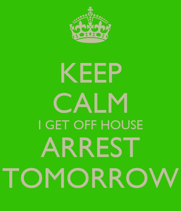 KEEP CALM I GET OFF HOUSE ARREST TOMORROW