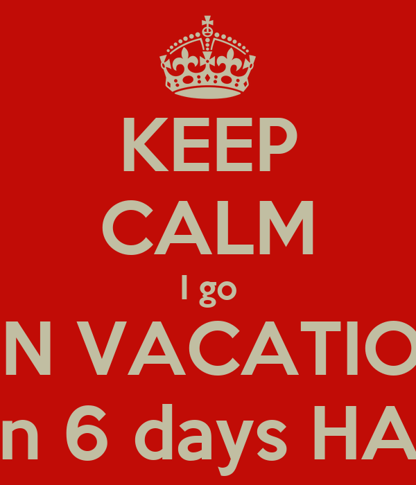KEEP CALM I go ON VACATION In 6 days HA!
