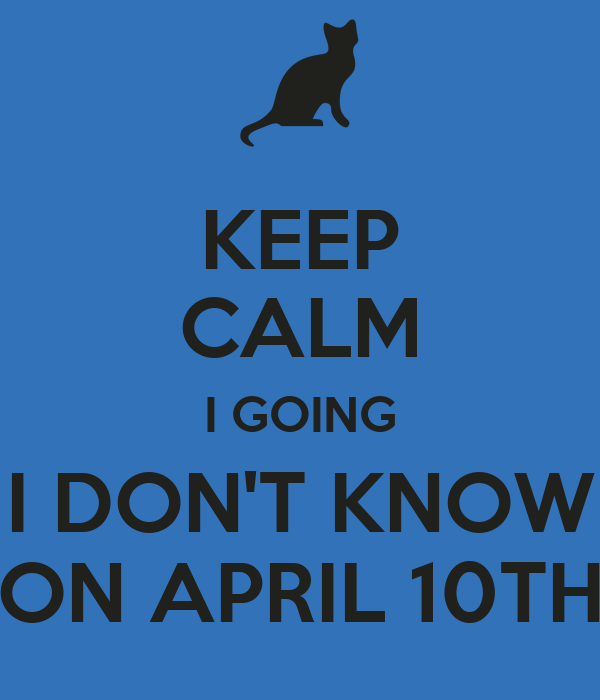 KEEP CALM I GOING I DON'T KNOW ON APRIL 10TH