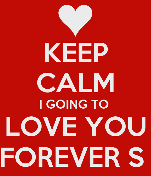 KEEP CALM I GOING TO  LOVE YOU FOREVER ∞
