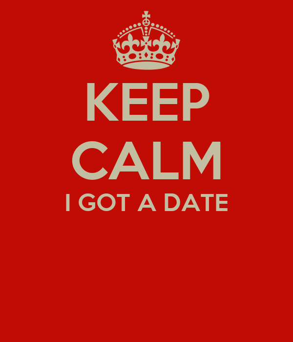 KEEP CALM I GOT A DATE