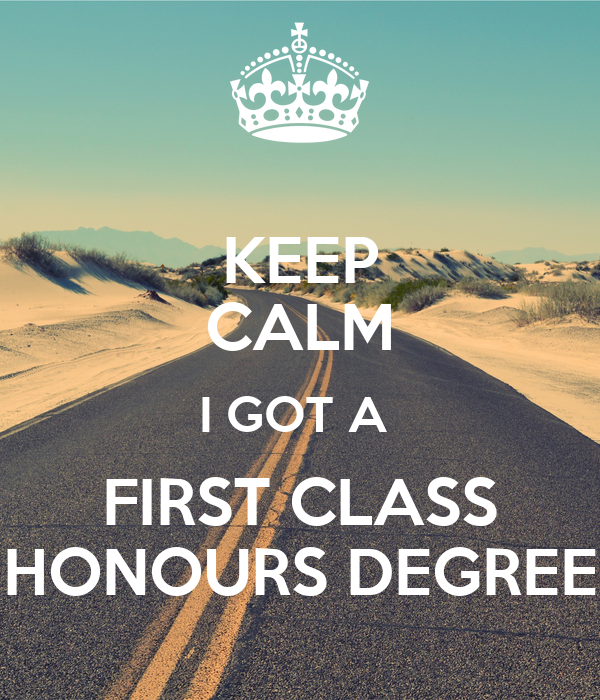 KEEP CALM I GOT A FIRST CLASS HONOURS DEGREE  First Class Honours