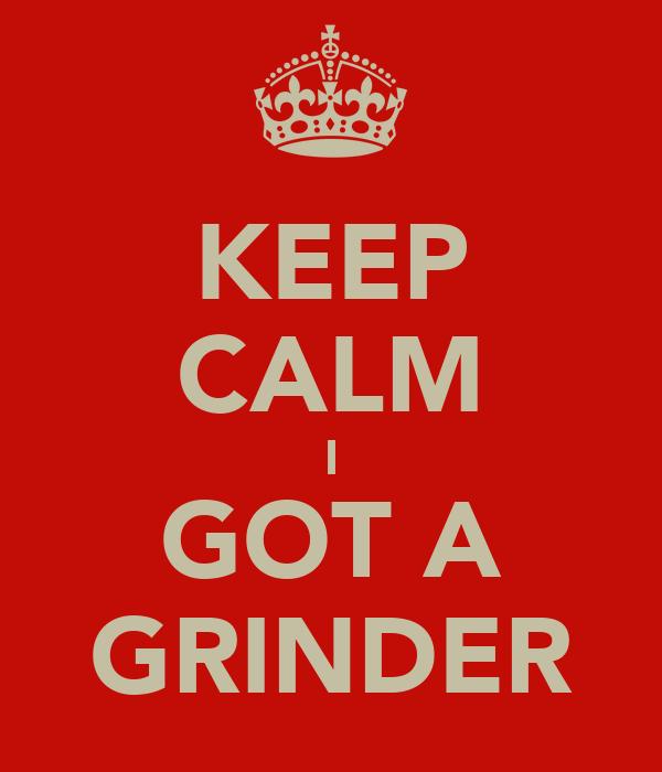 KEEP CALM I GOT A GRINDER