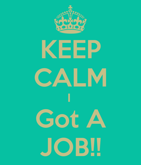 KEEP CALM I  Got A JOB!!