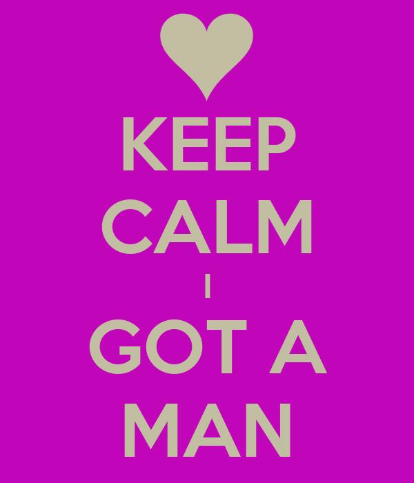 KEEP CALM I GOT A MAN