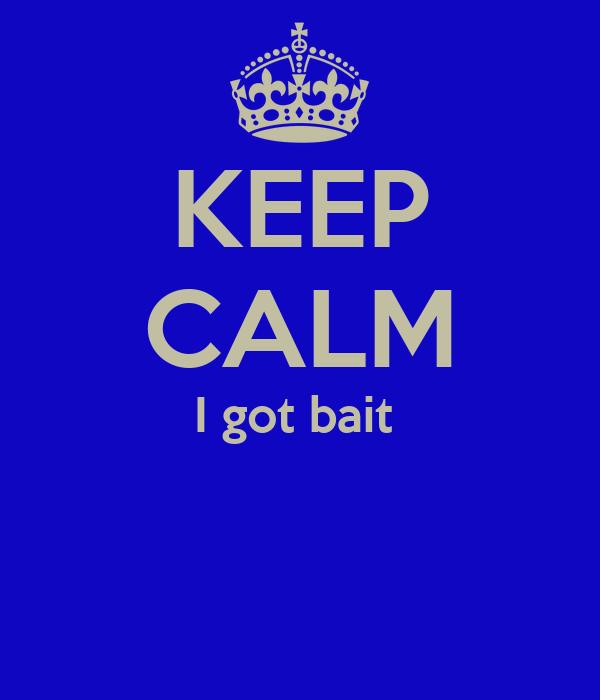 KEEP CALM I got bait