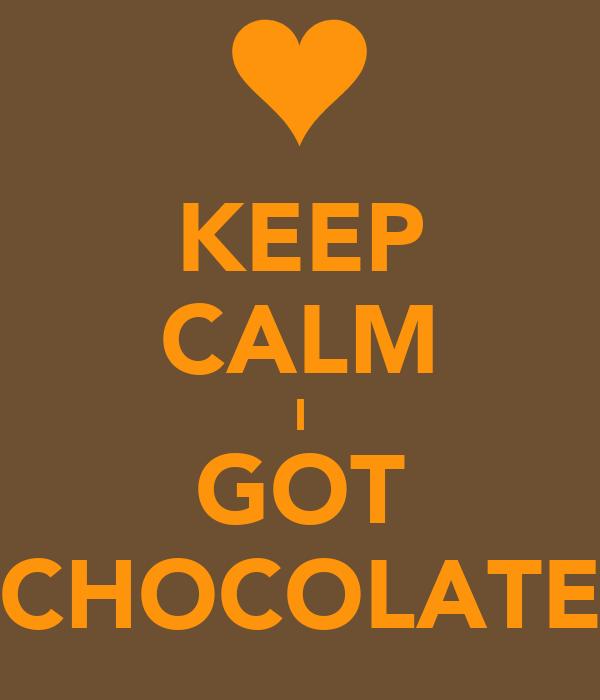 KEEP CALM I GOT CHOCOLATE