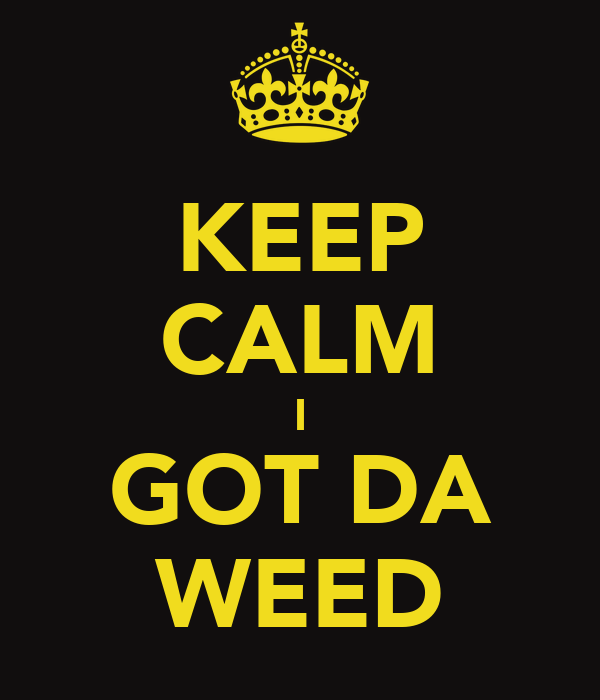 KEEP CALM I GOT DA WEED