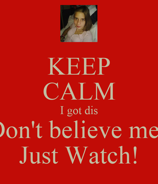 KEEP CALM I got dis Don't believe me? Just Watch!