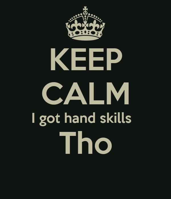 KEEP CALM I got hand skills   Tho