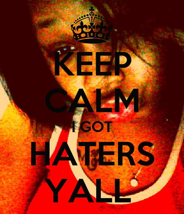 KEEP CALM I GOT HATERS YALL