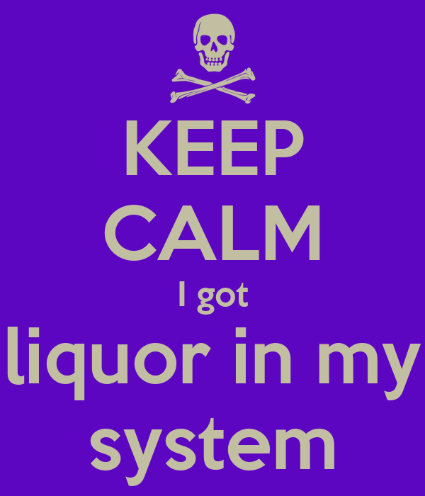 KEEP CALM I got liquor in my system