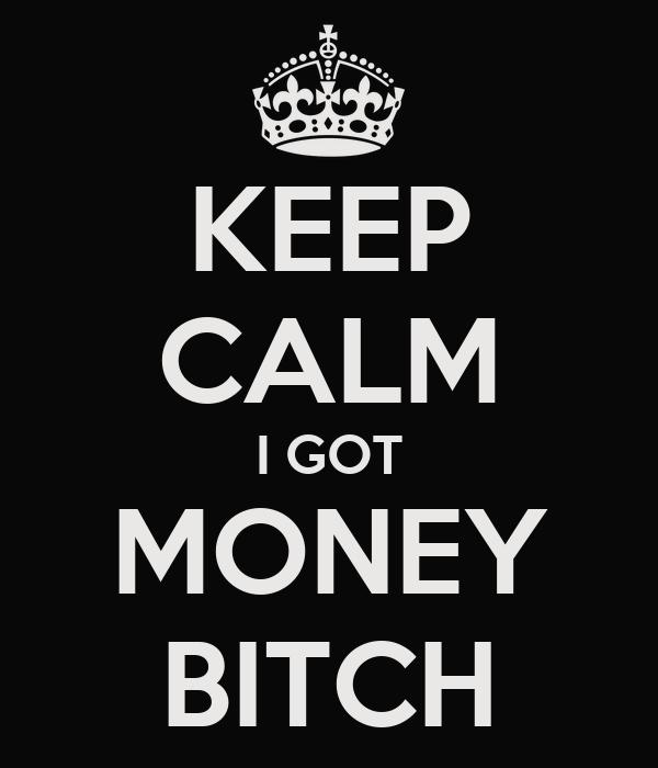 KEEP CALM I GOT MONEY BITCH
