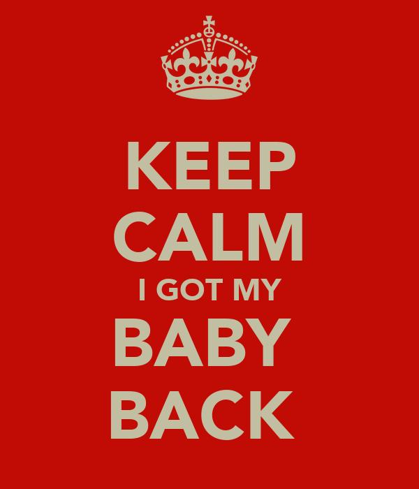 KEEP CALM I GOT MY BABY  BACK