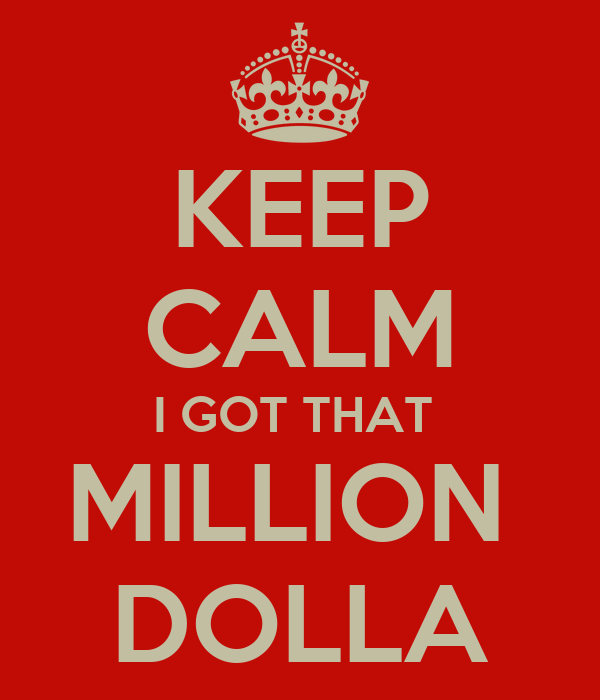 KEEP CALM I GOT THAT  MILLION  DOLLA
