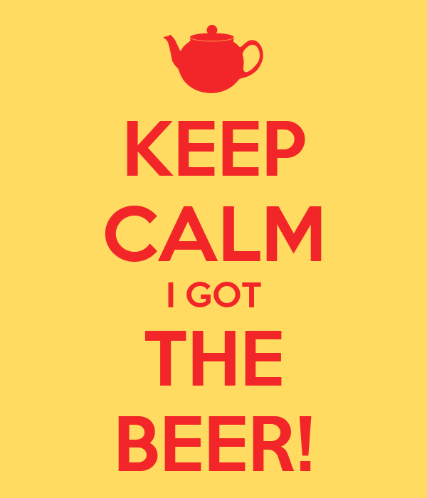 KEEP CALM I GOT THE BEER!